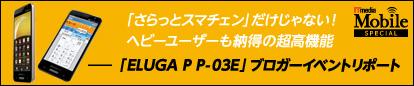 「さらっとスマチェン」だけじゃない! ヘビーユーザーも納得の超高機能――「ELUGA P P-03E」ブロガーイベントリポート